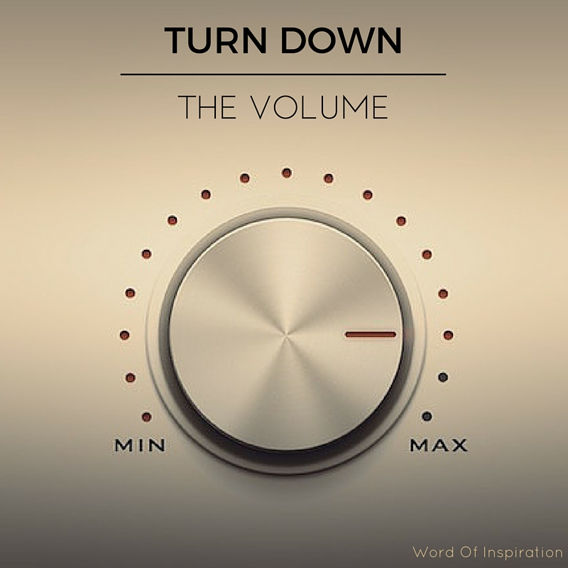 Turn Down the Volume – Word Of Inspiration